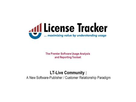 The Premier Software Usage Analysis and Reporting Toolset LT-Live Community : A New Software-Publisher / Customer Relationship Paradigm.
