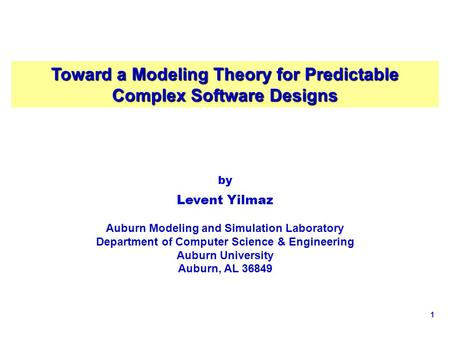 1 Toward a Modeling Theory for Predictable Complex Software Designs by Levent Yilmaz Auburn Modeling and Simulation Laboratory Department of Computer Science.