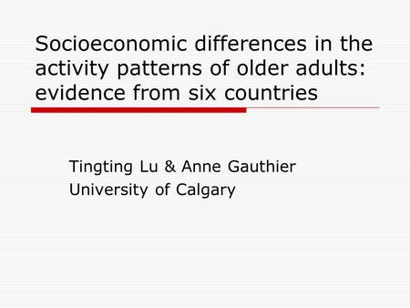 Socioeconomic differences in the activity patterns of older adults: evidence from six countries Tingting Lu & Anne Gauthier University of Calgary.