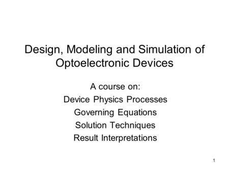 1 Design, Modeling and Simulation of Optoelectronic Devices A course on: Device Physics Processes Governing Equations Solution Techniques Result Interpretations.