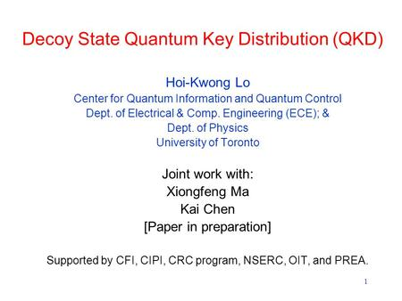 1 Decoy State Quantum Key Distribution (QKD) Hoi-Kwong Lo Center for Quantum Information and Quantum Control Dept. of Electrical & Comp. Engineering (ECE);
