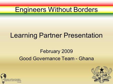 Learning Partner Presentation February 2009 Good Governance Team - Ghana Engineers Without Borders.