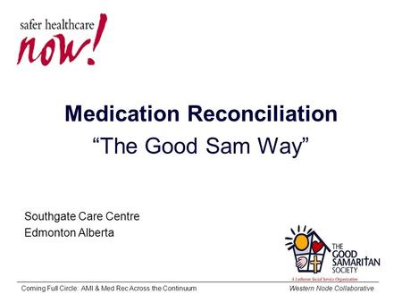 "Coming Full Circle: AMI & Med Rec Across the Continuum Western Node Collaborative Medication Reconciliation ""The Good Sam Way"" Southgate Care Centre Edmonton."
