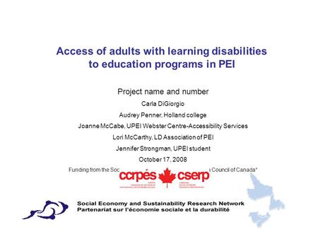 Access of adults with learning disabilities to education programs in PEI Project name and number Carla DiGiorgio Audrey Penner, Holland college Joanne.