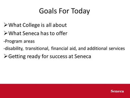 8/25/20141 1 Seneca Goals For Today  What College is all about  What Seneca has to offer -Program areas -disability, transitional, financial aid, and.