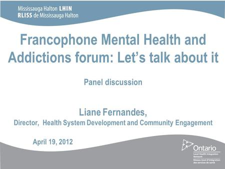Francophone Mental Health and Addictions forum: Let's talk about it Panel discussion Liane Fernandes, Director, Health System Development and Community.