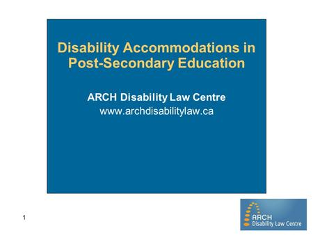1 Disability Accommodations in Post-Secondary Education ARCH Disability Law Centre www.archdisabilitylaw.ca.