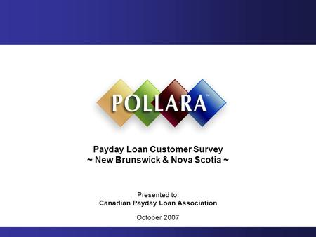 Payday Loan Customer Survey ~ New Brunswick & Nova Scotia ~ Presented to: Canadian Payday Loan Association October 2007.