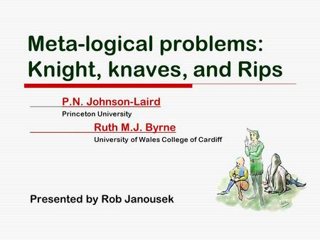 Meta-logical problems: Knight, knaves, and Rips P.N. Johnson-Laird Princeton University Ruth M.J. Byrne University of Wales College of Cardiff Presented.