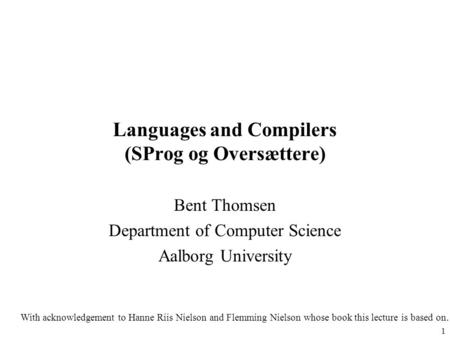 1 Languages and Compilers (SProg og Oversættere) Bent Thomsen Department of Computer Science Aalborg University With acknowledgement to Hanne Riis Nielson.