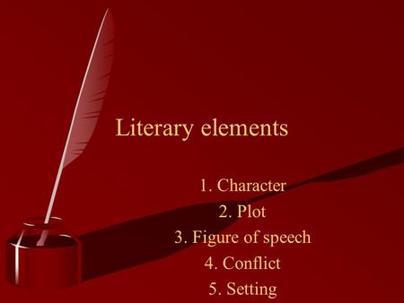 1. Character 2. Plot 3. Figure of speech 4. Conflict 5. Setting 6. Theme Literary elements.