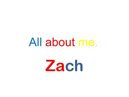 All about me. Zach. Do you like learning about people? If so, then you need to read this autobiography all about me. The first thing that I will discuss.