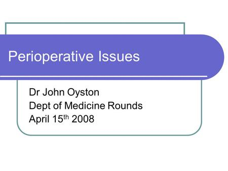 Perioperative Issues Dr John Oyston Dept of Medicine Rounds April 15 th 2008.