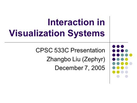 Interaction in Visualization Systems CPSC 533C Presentation Zhangbo Liu (Zephyr) December 7, 2005.