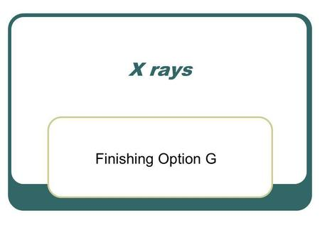 X rays Finishing Option G. X-ray production We have seen that an accelerating charge must emit energy in the form of EM radiation. If this acceleration.