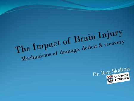 The Impact of Brain Injury Mechanisms of damage, deficit & recovery Dr. Ron Skelton.