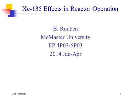 2014 January1 Xe-135 Effects in Reactor Operation B. Rouben McMaster University EP 4P03/6P03 2014 Jan-Apr.
