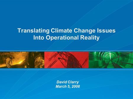 Translating Climate Change Issues Into Operational Reality David Clarry March 5, 2008.