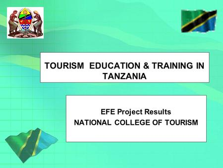 TOURISM EDUCATION & TRAINING IN TANZANIA EFE Project Results NATIONAL COLLEGE OF TOURISM.
