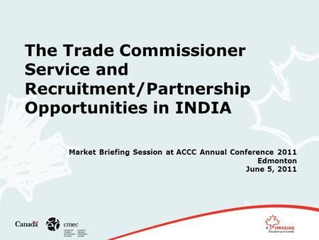 The Trade Commissioner Service and Recruitment/Partnership Opportunities in INDIA Market Briefing Session at ACCC Annual Conference 2011 Edmonton June.