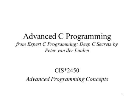 1 Advanced C Programming from Expert C Programming: Deep C Secrets by Peter van der Linden CIS*2450 Advanced Programming Concepts.