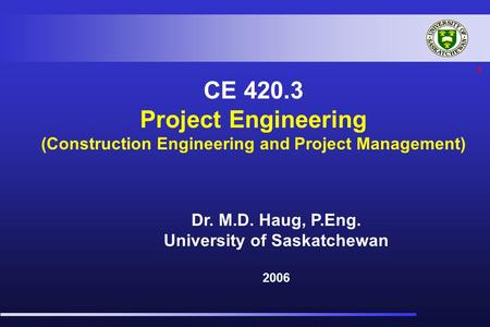 1 CE 420.3 Project Engineering (Construction Engineering and Project Management) Dr. M.D. Haug, P.Eng. University of Saskatchewan 2006.