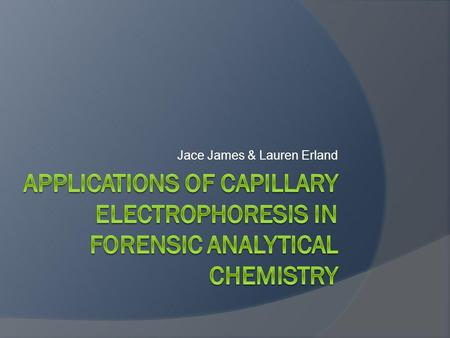 Jace James & Lauren Erland.  Separation based on charge & frictional force Capillary Electrophoresis (CE)
