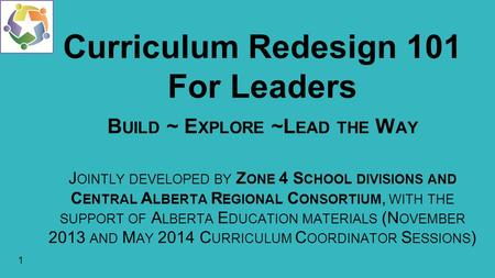 1 Curriculum Redesign 101 For Leaders B UILD ~ E XPLORE ~L EAD THE W AY J OINTLY DEVELOPED BY Z ONE 4 S CHOOL DIVISIONS AND C ENTRAL A LBERTA R EGIONAL.