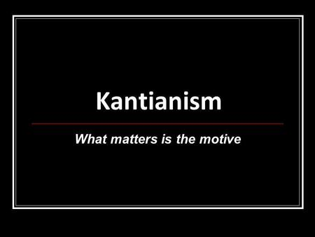 Kantianism What matters is the motive. Immanuel Kant 1724-1804 born and died in Konigsberg, East Prussia (Germany)