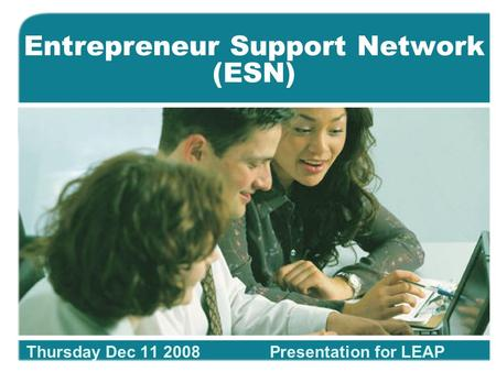 Entrepreneur Support Network (ESN) Thursday Dec 11 2008Presentation for LEAP.