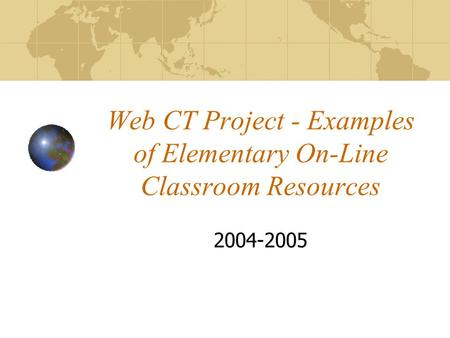 Web CT Project - Examples of Elementary On-Line Classroom Resources 2004-2005.