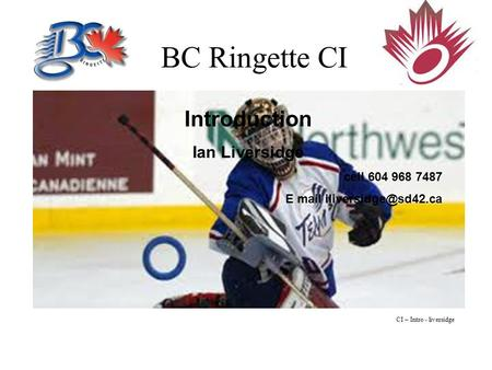 BC Ringette CI Introduction Ian Liversidge cell 604 968 7487 E mail CI – Intro - liversidge.