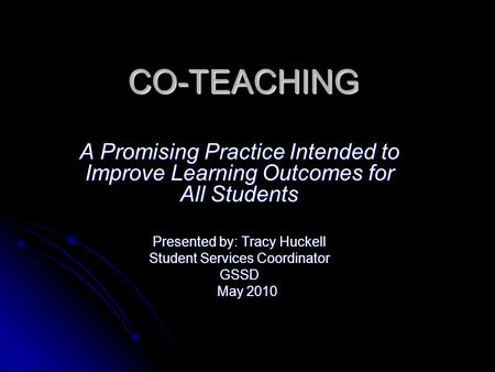 CO-TEACHING A Promising Practice Intended to Improve Learning Outcomes for All Students Presented by: Tracy Huckell Student Services Coordinator GSSD May.