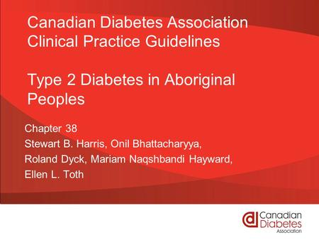 Canadian Diabetes Association Clinical Practice Guidelines Type 2 Diabetes in Aboriginal Peoples Chapter 38 Stewart B. Harris, Onil Bhattacharyya, Roland.