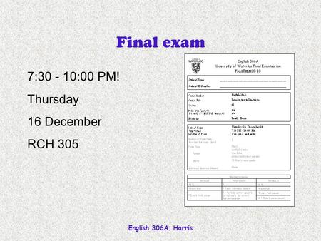 English 306A; Harris Final exam 7:30 - 10:00 PM! Thursday 16 December RCH 305.