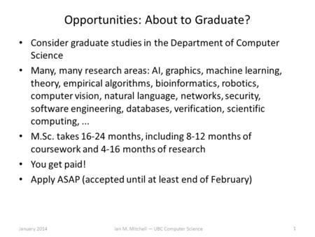 Opportunities: About to Graduate? Consider graduate studies in the Department of Computer Science Many, many research areas: AI, graphics, machine learning,