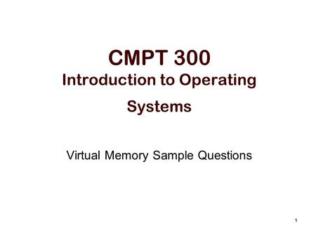 1 CMPT 300 Introduction to Operating Systems Virtual Memory Sample Questions.