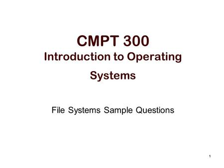 1 CMPT 300 Introduction to Operating Systems File Systems Sample Questions.