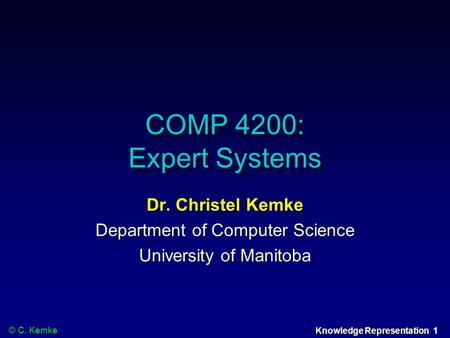 © C. Kemke Knowledge Representation 1 COMP 4200: Expert Systems Dr. Christel Kemke Department of Computer Science University of Manitoba.