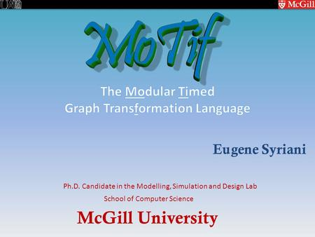 McGill University School of Computer Science Ph.D. Candidate in the Modelling, Simulation and Design Lab Eugene Syriani.