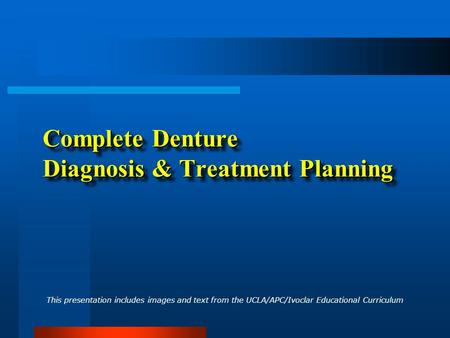 Complete Denture Diagnosis & Treatment Planning This presentation includes images and text from the UCLA/APC/Ivoclar Educational Curriculum.