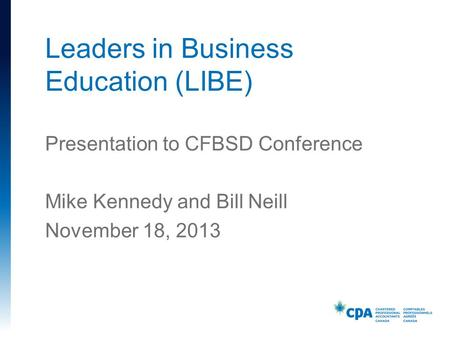 Presentation to CFBSD Conference Mike Kennedy and Bill Neill November 18, 2013 Leaders in Business Education (LIBE)
