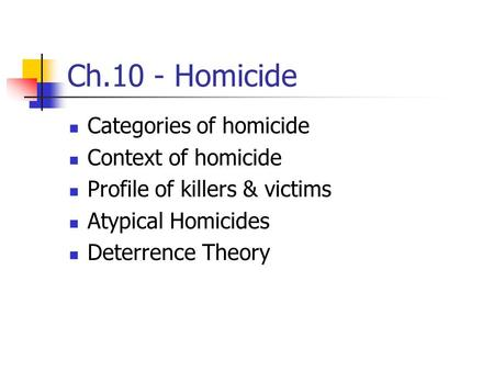 Ch.10 - Homicide Categories of homicide Context of homicide Profile of killers & victims Atypical Homicides Deterrence Theory.
