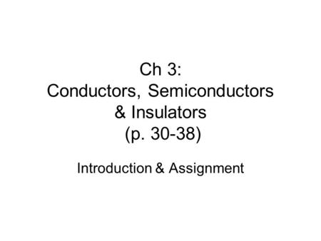 Ch 3: Conductors, Semiconductors & Insulators (p. 30-38) Introduction & Assignment.
