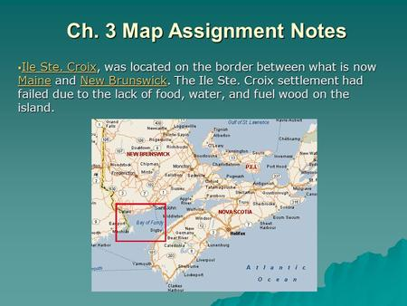 Ch. 3 Map Assignment Notes  Ile Ste. Croix, was located on the border between what is now Maine and New Brunswick. The Ile Ste. Croix settlement had failed.