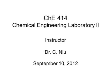 ChE 414 Chemical Engineering Laboratory II September 10, 2012 Instructor Dr. C. Niu.