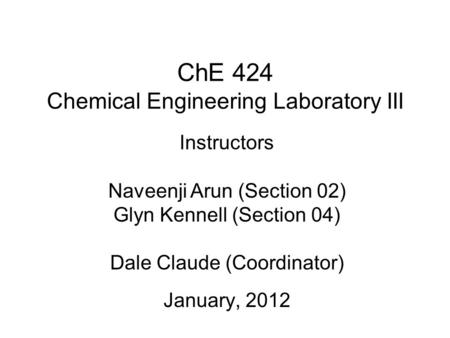 ChE 424 Chemical Engineering Laboratory III January, 2012 Instructors Naveenji Arun (Section 02) Glyn Kennell (Section 04) Dale Claude (Coordinator)