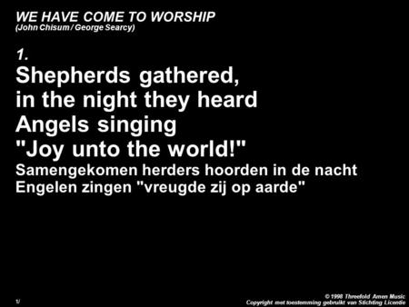 Copyright met toestemming gebruikt van Stichting Licentie © 1998 Threefold Amen Music 1/1/ WE HAVE COME TO WORSHIP (John Chisum / George Searcy) 1. Shepherds.