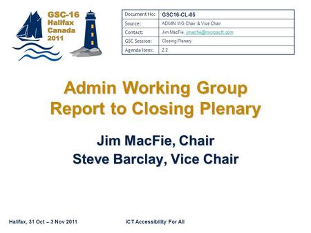 Halifax, 31 Oct – 3 Nov 2011ICT Accessibility For All Admin Working Group Report to Closing Plenary Jim MacFie, Chair Steve Barclay, Vice Chair Document.