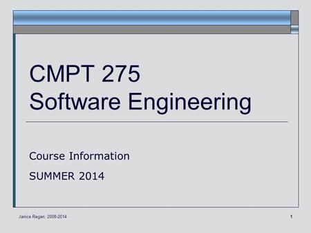 1 CMPT 275 Software Engineering Course Information SUMMER 2014 Janice Regan, 2008-2014.
